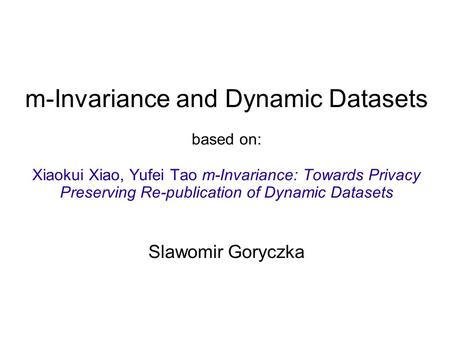 M-Invariance and Dynamic Datasets based on: Xiaokui Xiao, Yufei Tao m-Invariance: Towards Privacy Preserving Re-publication of Dynamic Datasets Slawomir.