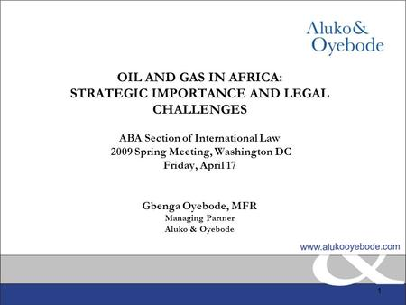 1 OIL AND GAS IN AFRICA: STRATEGIC IMPORTANCE AND LEGAL CHALLENGES ABA Section of International Law 2009 Spring Meeting, Washington DC Friday, April 17.