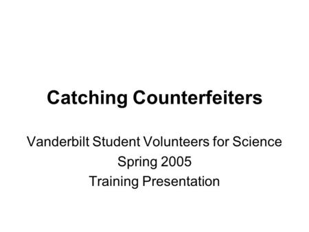 Catching Counterfeiters Vanderbilt Student Volunteers for Science Spring 2005 Training Presentation.