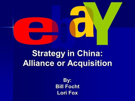 Strategy in China: Alliance or Acquisition By: Bill Focht Lori Fox.
