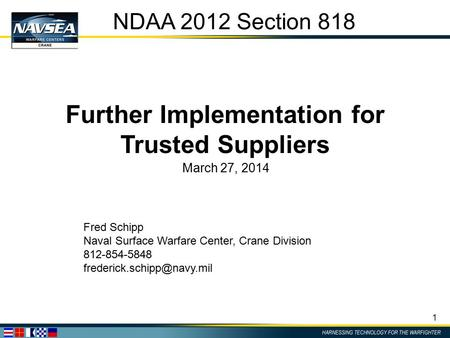 1 NDAA 2012 Section 818 Further Implementation for Trusted Suppliers March 27, 2014 Fred Schipp Naval Surface Warfare Center, Crane Division 812-854-5848.