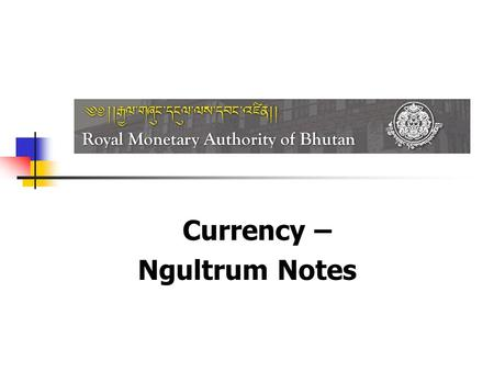 Currency – Ngultrum Notes. Topics coverage Currency background Clean Note awareness Note Refund aspects Counterfeit Notes Security features of the Notes.
