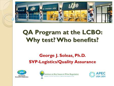 George J. Soleas, Ph.D. SVP-Logistics/Quality Assurance QA Program at the LCBO: Why test? Who benefits?