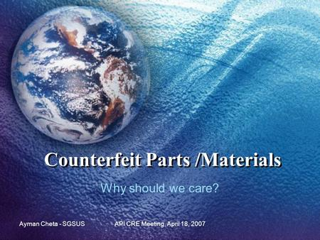 Ayman Cheta - SGSUSAPI CRE Meeting, April 18, 2007 Counterfeit Parts /Materials Why should we care?