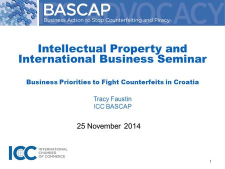 25 November 2014 Intellectual Property and International Business Seminar Business Priorities to Fight Counterfeits in Croatia Tracy Faustin ICC BASCAP.