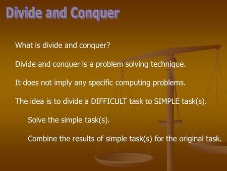 What is divide and conquer? Divide and conquer is a problem solving technique. It does not imply any specific computing problems. The idea is to divide.