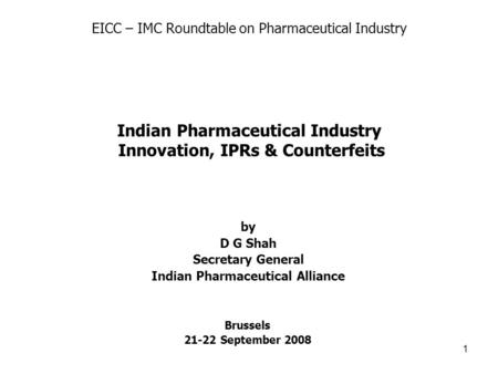 1 Brussels 21-22 September 2008 by D G Shah Secretary General Indian Pharmaceutical Alliance Indian Pharmaceutical Industry Innovation, IPRs & Counterfeits.