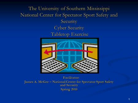 1 The University of Southern Mississippi National Center for Spectator Sport Safety and Security Cyber Security Tabletop Exercise Facilitator: Facilitator: