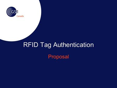 RFID Tag Authentication Proposal. ©2007 GS1 Canada2 The Challenge (1) Product counterfeiting is a lucrative industry Manufacturing cost is low Low cost.