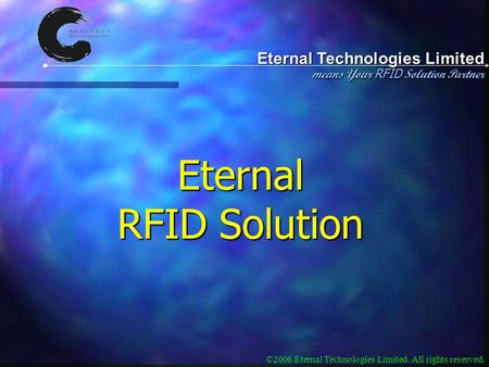 Eternal Technologies Limited means Your RFID Solution Partner ©2006 Eternal Technologies Limited. All rights reserved. Eternal RFID Solution.