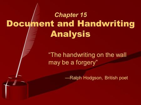 "Chapter 15 Document and Handwriting Analysis ""The handwriting on the wall may be a forgery"" —Ralph Hodgson, British poet."