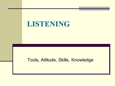 LISTENING Tools, Attitude, Skills, Knowledge. Characteristics of Groups  Rules and Norms  Roles  Patterns of Interaction  Decision-Making Methods.