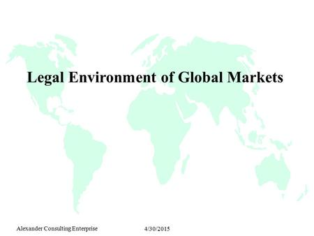 Alexander Consulting Enterprise 4/30/2015 Legal Environment of Global Markets.