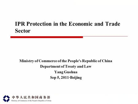 IPR Protection in the Economic and Trade Sector Ministry of Commerce of the People's Republic of China Department of Treaty and Law Yang Guohua Sep 5,