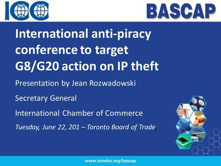 International anti-piracy conference to target G8/G20 action on IP theft Presentation by Jean Rozwadowski Secretary General International Chamber of Commerce.