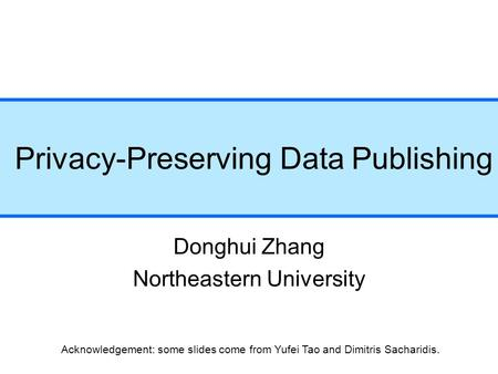 Privacy-Preserving Data Publishing Donghui Zhang Northeastern University Acknowledgement: some slides come from Yufei Tao and Dimitris Sacharidis.
