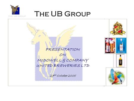The UB Group PRESENTATION ON McDOWELL & COMPANY UNITED BREWERIES LTD 27 th October 2005.