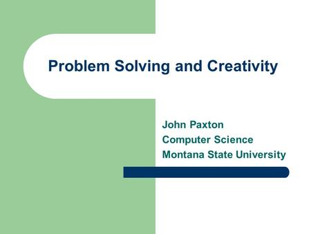 Problem Solving and Creativity John Paxton Computer Science Montana State University.