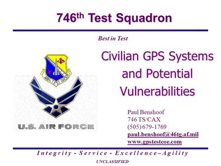 746 th Test Squadron I n t e g r i t y - S e r v i c e - E x c e l l e n c e – A g i l i t y UNCLASSIFIED Best in Test Civilian GPS Systems and Potential.