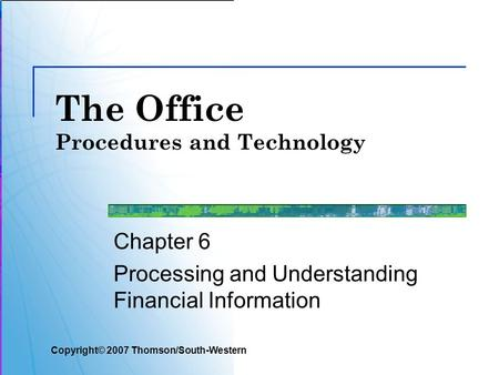 The Office Procedures and Technology Chapter 6 Processing and Understanding Financial Information Copyright© 2007 Thomson/South-Western.