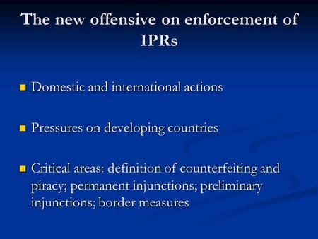 The new offensive on enforcement of IPRs Domestic and international actions Domestic and international actions Pressures on developing countries Pressures.