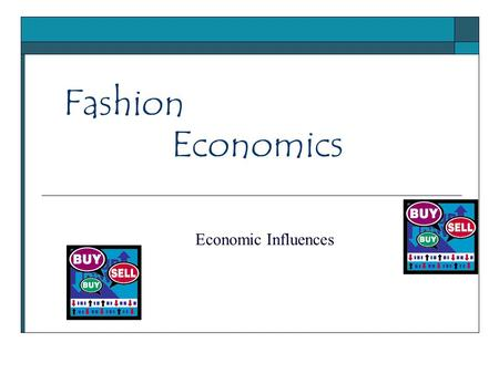 Fashion Economic Influences Economics. Fashion's Impact on the Economy 1.3 million workers in 2005 producing more than $50 Billion in products 100,000.