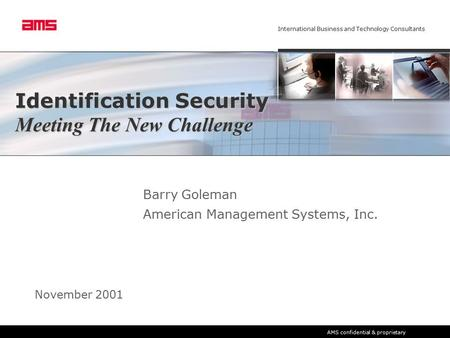 International Business and Technology Consultants AMS confidential & proprietary Identification Security Meeting The New Challenge Barry Goleman American.