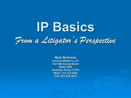IP Basics From a Litigator's Perspective Nick Nicholas Jackson Walker L.L.P. 1401 McKinney Street Suite 1900 Houston, Texas 77010 Work: 713-752-4443 Cell: