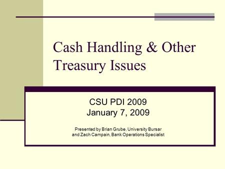 Cash Handling & Other Treasury Issues CSU PDI 2009 January 7, 2009 Presented by Brian Grube, University Bursar and Zach Campain, Bank Operations Specialist.