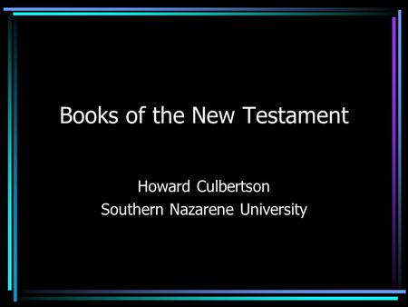 Books of the New Testament Howard Culbertson Southern Nazarene University.