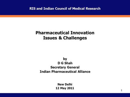 1 New Delhi 12 May 2011 by D G Shah Secretary General Indian Pharmaceutical Alliance Pharmaceutical Innovation Issues & Challenges RIS and Indian Council.