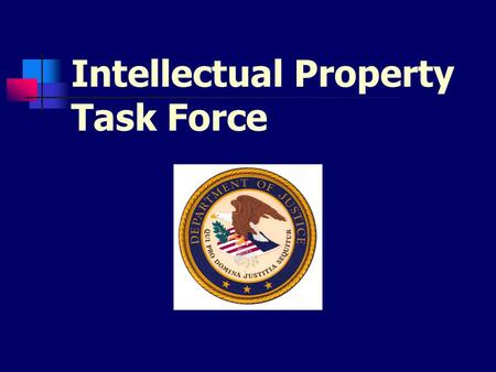 Intellectual Property Task Force. Mission Statement To examine all aspects of the Department of Justice's activities in connection with the enforcement.