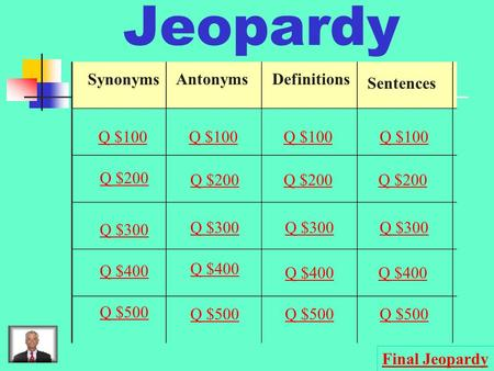 Jeopardy Synonyms AntonymsDefinitions Sentences Q $100 Q $200 Q $300 Q $400 Q $500 Q $100 Q $200 Q $300 Q $400 Q $500 Final Jeopardy.