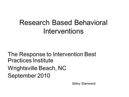 Research Based Behavioral Interventions The Response to Intervention Best Practices Institute Wrightsville Beach, NC September 2010 Betsy Stanwood.
