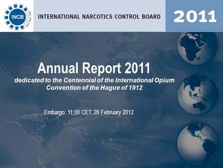 Embargo: 11:00 CET, 28 February 2012 Annual Report 2011 dedicated to the Centennial of the International Opium Convention of the Hague of 1912.