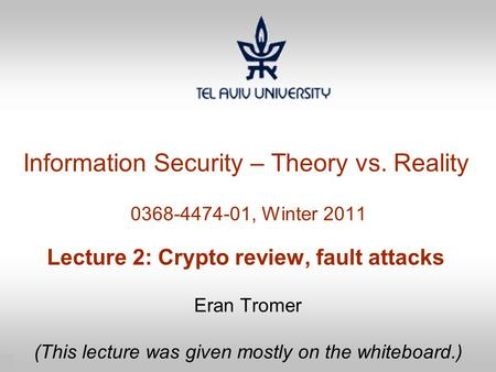 1 Information Security – Theory vs. Reality 0368-4474-01, Winter 2011 Lecture 2: Crypto review, fault attacks Eran Tromer (This lecture was given mostly.