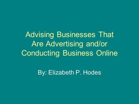 Advising Businesses That Are Advertising and/or Conducting Business Online By: Elizabeth P. Hodes.