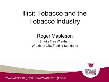 Illicit Tobacco and the Tobacco Industry Roger Mapleson Smoke Free Wrexham Wrexham CBC Trading Standards.