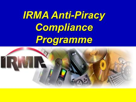 IRMA Anti-Piracy Compliance Programme. What is IRMA? International Recording Media Association IRMA developed the Anti-Piracy Compliance Programme in.