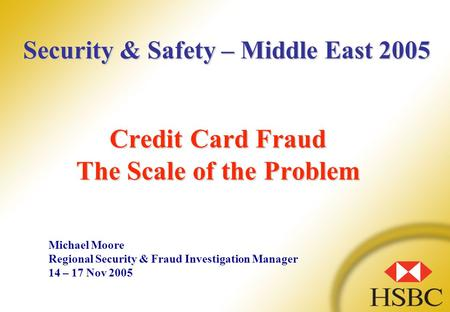 Credit Card Fraud The Scale of the Problem Michael Moore Regional Security & Fraud Investigation Manager 14 – 17 Nov 2005 Security & Safety – Middle East.