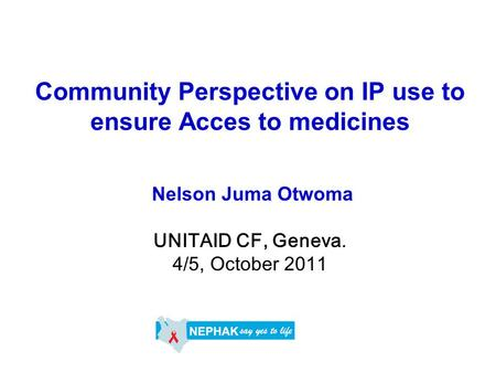 Community Perspective on IP use to ensure Acces to medicines Nelson Juma Otwoma UNITAID CF, Geneva. 4/5, October 2011.