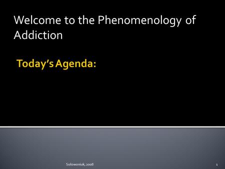 Welcome to the Phenomenology of Addiction Solowoniuk, 20081.