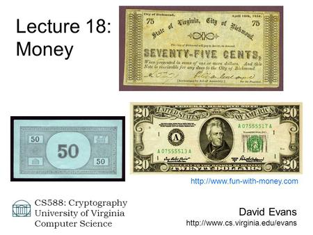 David Evans  CS588: Cryptography University of Virginia Computer Science Lecture 18: Money
