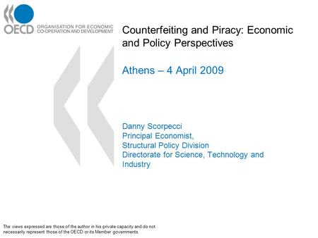 Counterfeiting and Piracy: Economic and Policy Perspectives Athens – 4 April 2009 Danny Scorpecci Principal Economist, Structural Policy Division Directorate.