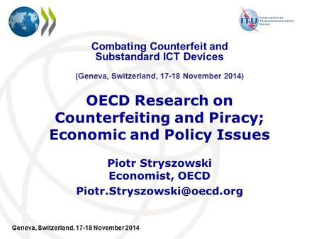 Geneva, Switzerland, 17-18 November 2014 OECD Research on Counterfeiting and Piracy; Economic and Policy Issues Piotr Stryszowski Economist, OECD
