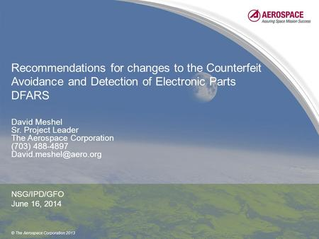 © The Aerospace Corporation 2013 Recommendations for changes to the Counterfeit Avoidance and Detection of Electronic Parts DFARS David Meshel Sr. Project.