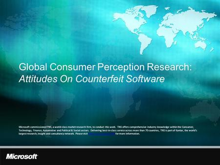 Global Consumer Perception Research: Attitudes On Counterfeit Software Microsoft commissioned TNS, a world-class market research firm, to conduct this.