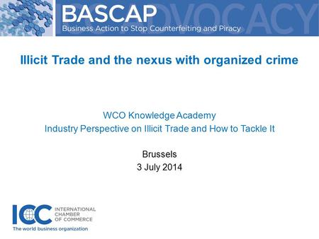 Illicit Trade and the nexus with organized crime WCO Knowledge Academy Industry Perspective on Illicit Trade and How to Tackle It Brussels 3 July 2014.