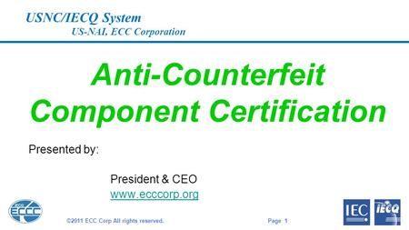 USNC/IECQ System US-NAI, ECC Corporation Anti-Counterfeit Component Certification Presented by: President & CEO www.ecccorp.org Page 1 ©2011 ECC Corp All.
