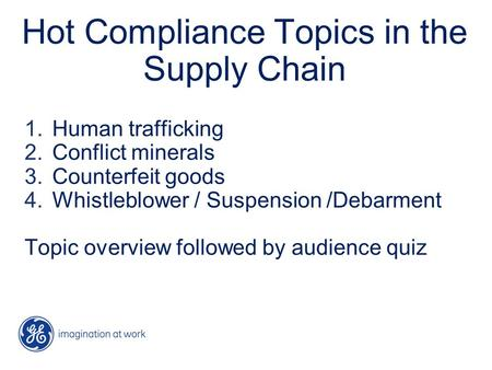 Hot Compliance Topics in the Supply Chain 1.Human trafficking 2.Conflict minerals 3.Counterfeit goods 4.Whistleblower / Suspension /Debarment Topic overview.